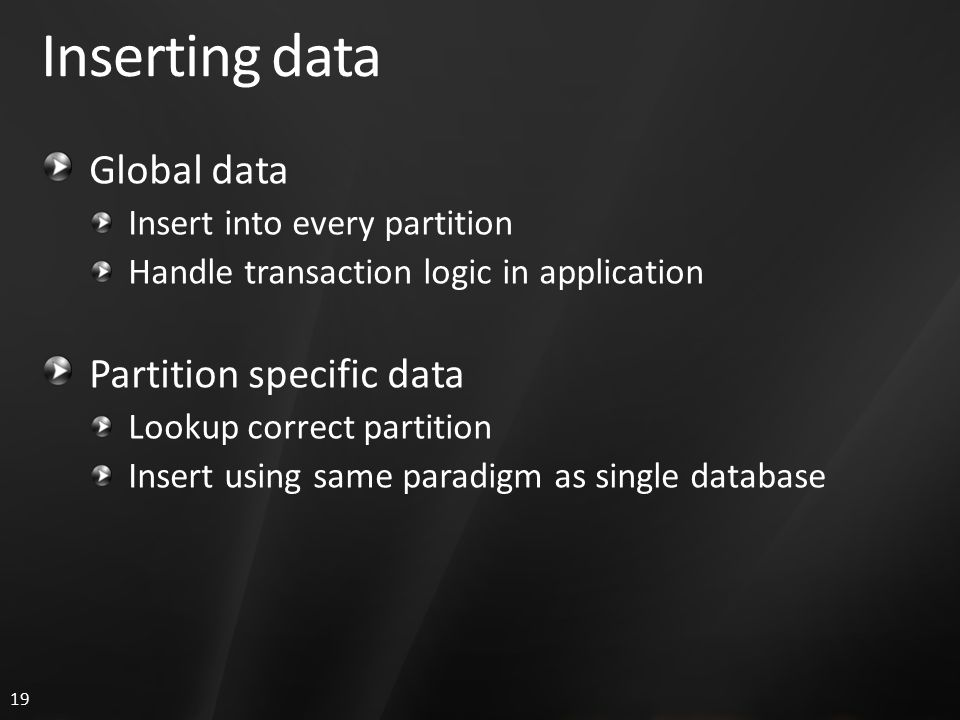 19 Inserting data Global data Insert into every partition Handle transaction logic in application Partition specific data Lookup correct partition Insert using same paradigm as single database