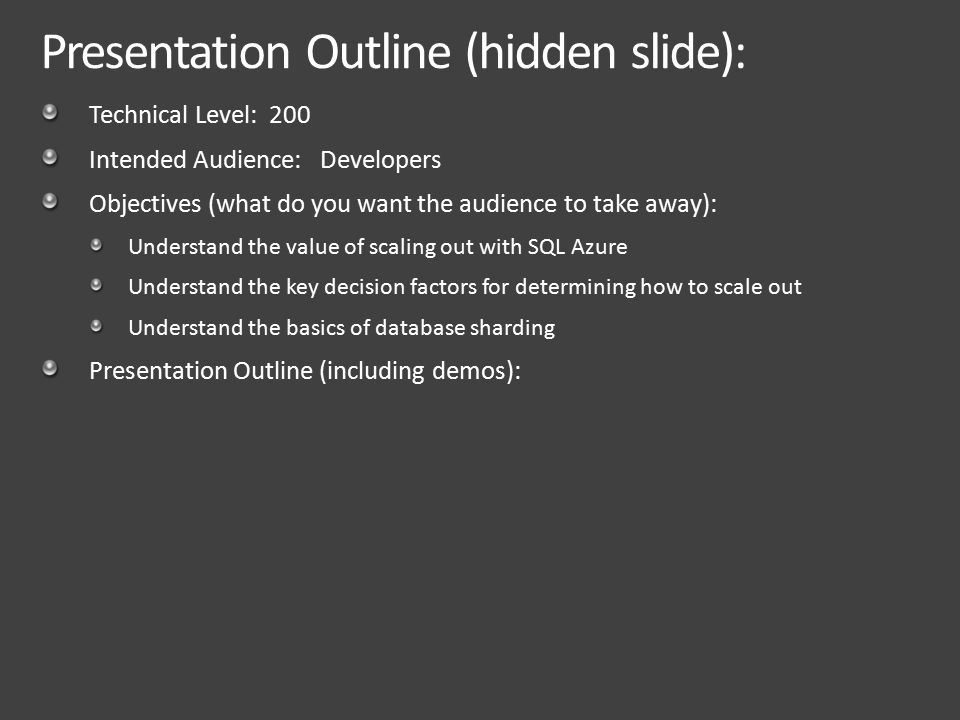 Presentation Outline (hidden slide): Technical Level: 200 Intended Audience: Developers Objectives (what do you want the audience to take away): Understand the value of scaling out with SQL Azure Understand the key decision factors for determining how to scale out Understand the basics of database sharding Presentation Outline (including demos):