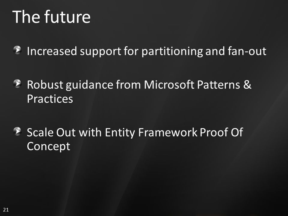 21 The future Increased support for partitioning and fan-out Robust guidance from Microsoft Patterns & Practices Scale Out with Entity Framework Proof Of Concept