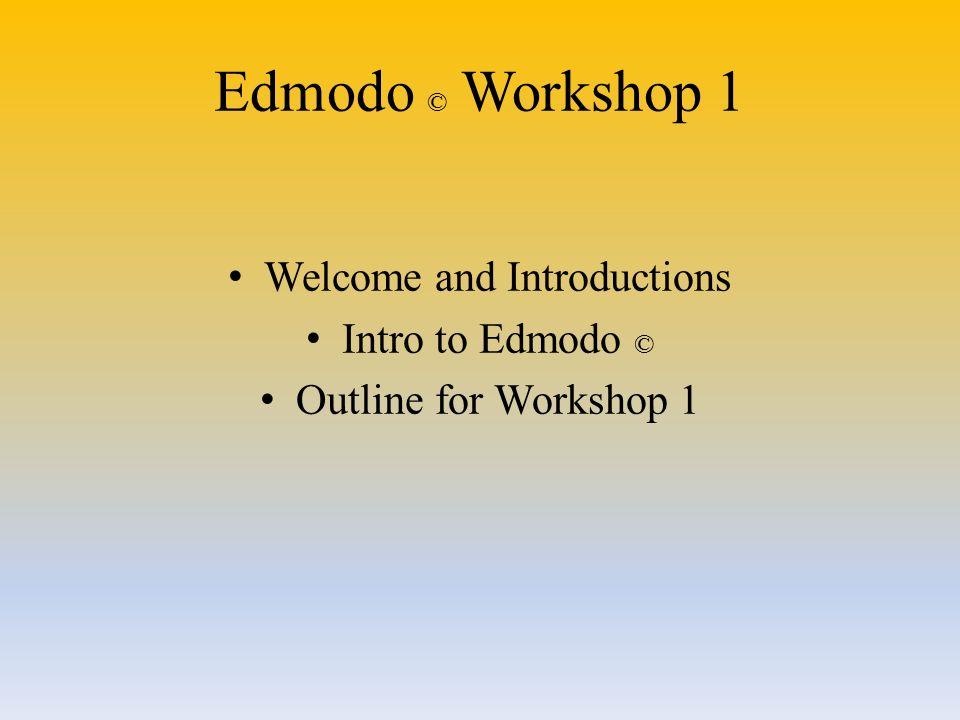 Edmodo © Workshop 1 Welcome and Introductions Intro to Edmodo © Outline for Workshop 1