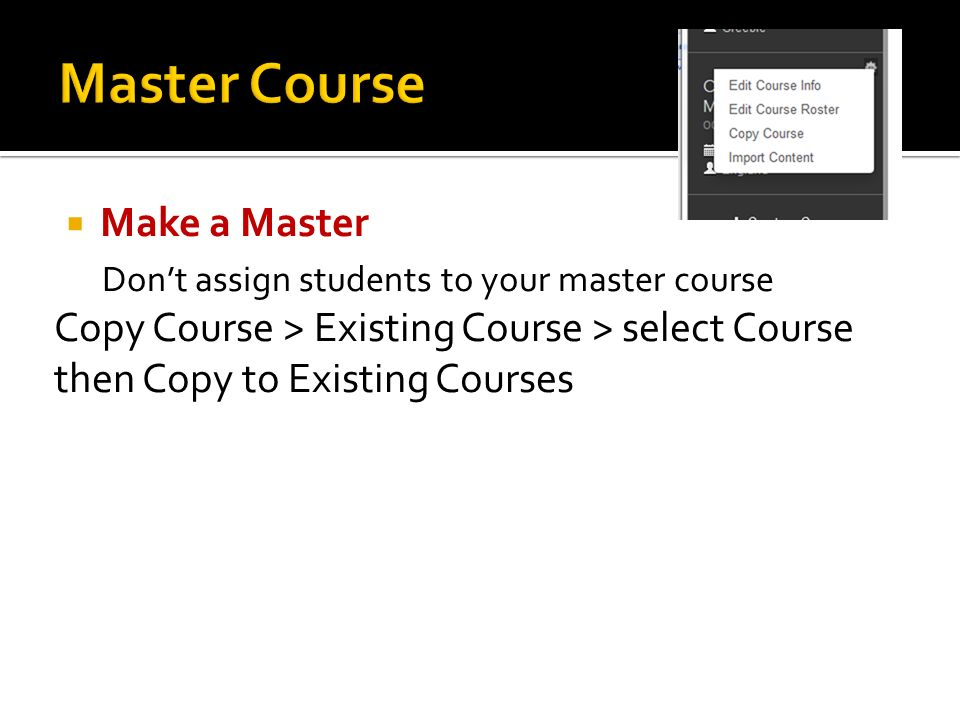  Make a Master Don't assign students to your master course Copy Course > Existing Course > select Course then Copy to Existing Courses