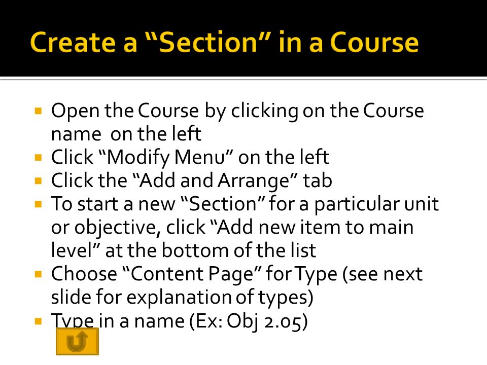  Open the Course by clicking on the Course name on the left  Click Modify Menu on the left  Click the Add and Arrange tab  To start a new Section for a particular unit or objective, click Add new item to main level at the bottom of the list  Choose Content Page for Type (see next slide for explanation of types)  Type in a name (Ex: Obj 2.05)