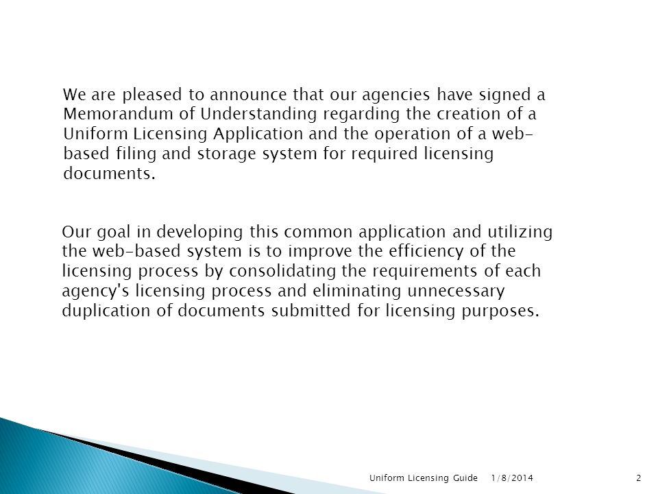 1/8/2014 2Uniform Licensing Guide We are pleased to announce that our agencies have signed a Memorandum of Understanding regarding the creation of a Uniform Licensing Application and the operation of a web- based filing and storage system for required licensing documents.