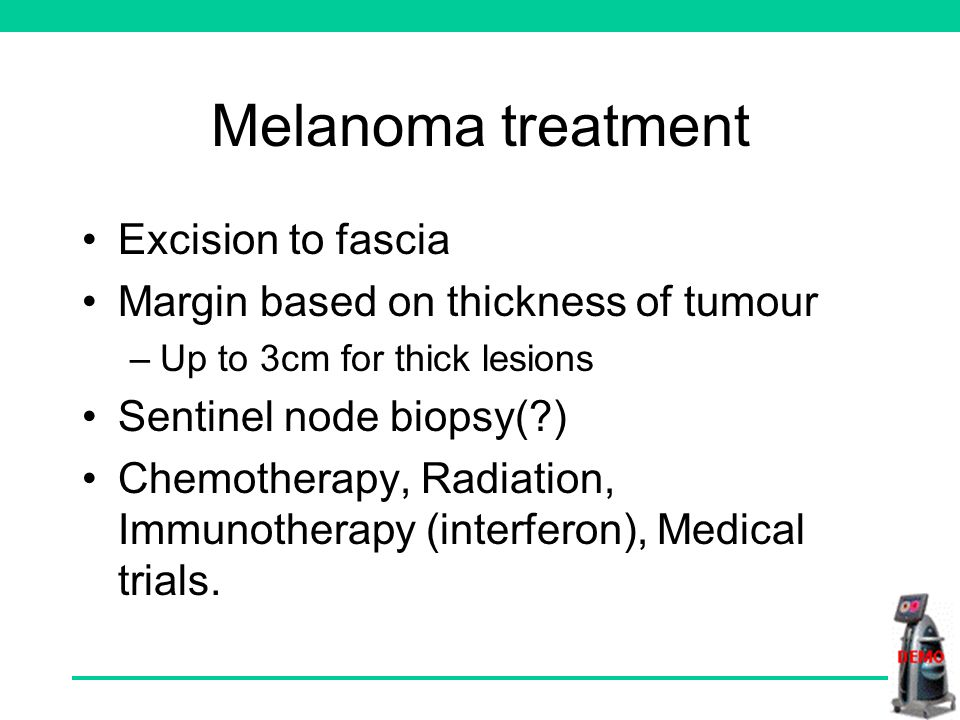 Melanoma treatment Excision to fascia Margin based on thickness of tumour –Up to 3cm for thick lesions Sentinel node biopsy( ) Chemotherapy, Radiation, Immunotherapy (interferon), Medical trials.