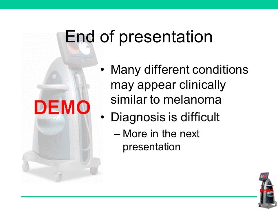 End of presentation Many different conditions may appear clinically similar to melanoma Diagnosis is difficult –More in the next presentation