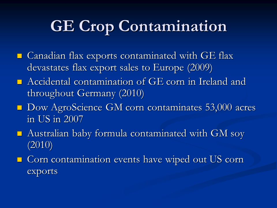 GE Crop Contamination Canadian flax exports contaminated with GE flax devastates flax export sales to Europe (2009) Canadian flax exports contaminated with GE flax devastates flax export sales to Europe (2009) Accidental contamination of GE corn in Ireland and throughout Germany (2010) Accidental contamination of GE corn in Ireland and throughout Germany (2010) Dow AgroScience GM corn contaminates 53,000 acres in US in 2007 Dow AgroScience GM corn contaminates 53,000 acres in US in 2007 Australian baby formula contaminated with GM soy (2010) Australian baby formula contaminated with GM soy (2010) Corn contamination events have wiped out US corn exports Corn contamination events have wiped out US corn exports