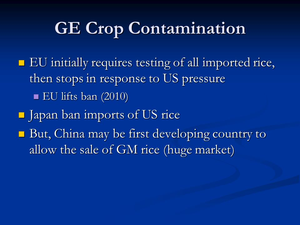 GE Crop Contamination EU initially requires testing of all imported rice, then stops in response to US pressure EU initially requires testing of all imported rice, then stops in response to US pressure EU lifts ban (2010) EU lifts ban (2010) Japan ban imports of US rice Japan ban imports of US rice But, China may be first developing country to allow the sale of GM rice (huge market) But, China may be first developing country to allow the sale of GM rice (huge market)