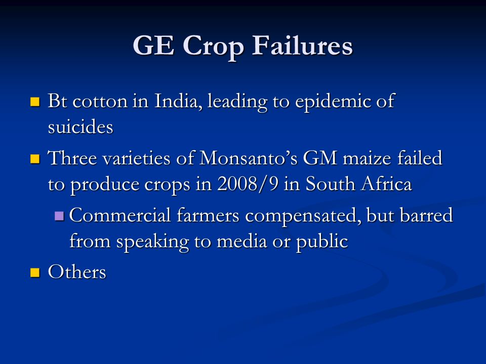 GE Crop Failures Bt cotton in India, leading to epidemic of suicides Bt cotton in India, leading to epidemic of suicides Three varieties of Monsanto's GM maize failed to produce crops in 2008/9 in South Africa Three varieties of Monsanto's GM maize failed to produce crops in 2008/9 in South Africa Commercial farmers compensated, but barred from speaking to media or public Commercial farmers compensated, but barred from speaking to media or public Others Others