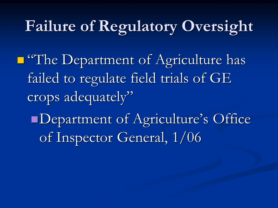 Failure of Regulatory Oversight The Department of Agriculture has failed to regulate field trials of GE crops adequately The Department of Agriculture has failed to regulate field trials of GE crops adequately Department of Agriculture's Office of Inspector General, 1/06 Department of Agriculture's Office of Inspector General, 1/06