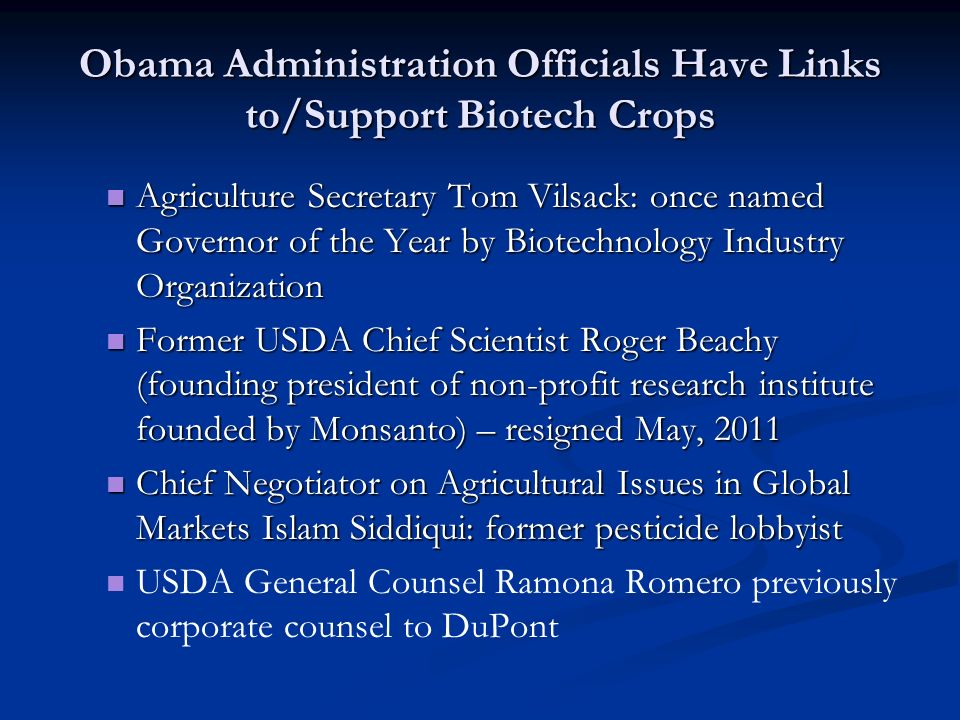 Obama Administration Officials Have Links to/Support Biotech Crops Agriculture Secretary Tom Vilsack: once named Governor of the Year by Biotechnology Industry Organization Agriculture Secretary Tom Vilsack: once named Governor of the Year by Biotechnology Industry Organization Former USDA Chief Scientist Roger Beachy (founding president of non-profit research institute founded by Monsanto) – resigned May, 2011 Former USDA Chief Scientist Roger Beachy (founding president of non-profit research institute founded by Monsanto) – resigned May, 2011 Chief Negotiator on Agricultural Issues in Global Markets Islam Siddiqui: former pesticide lobbyist Chief Negotiator on Agricultural Issues in Global Markets Islam Siddiqui: former pesticide lobbyist USDA General Counsel Ramona Romero previously corporate counsel to DuPont