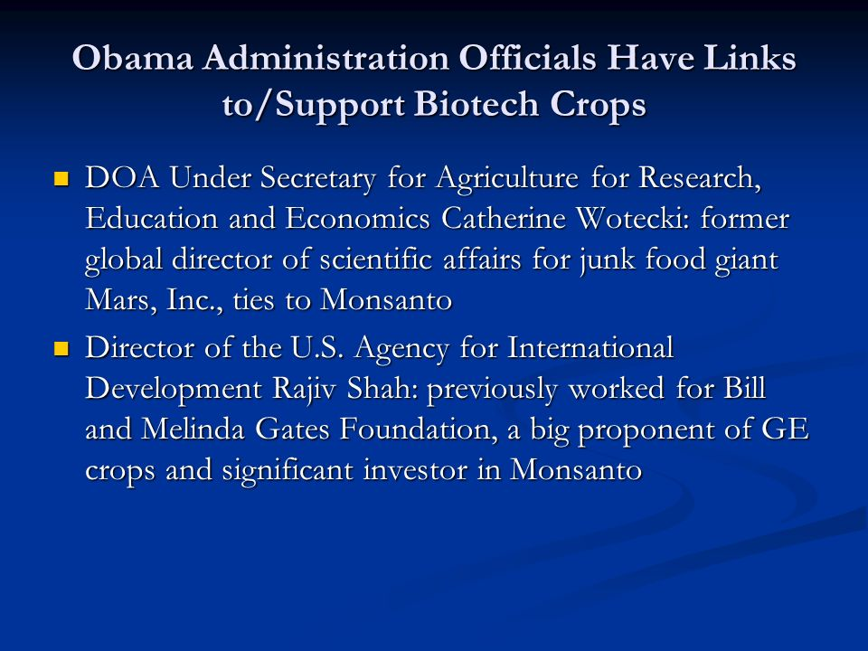 Obama Administration Officials Have Links to/Support Biotech Crops DOA Under Secretary for Agriculture for Research, Education and Economics Catherine Wotecki: former global director of scientific affairs for junk food giant Mars, Inc., ties to Monsanto DOA Under Secretary for Agriculture for Research, Education and Economics Catherine Wotecki: former global director of scientific affairs for junk food giant Mars, Inc., ties to Monsanto Director of the U.S.