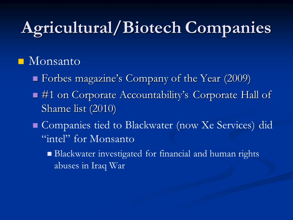 Agricultural/Biotech Companies Monsanto Forbes magazine's Company of the Year (2009) Forbes magazine's Company of the Year (2009) #1 on Corporate Accountability's Corporate Hall of Shame list (2010) #1 on Corporate Accountability's Corporate Hall of Shame list (2010) Companies tied to Blackwater (now Xe Services) did intel for Monsanto Blackwater investigated for financial and human rights abuses in Iraq War