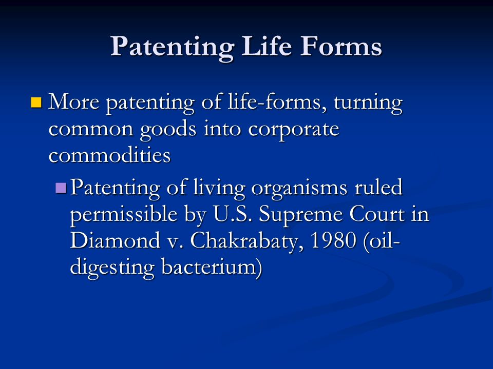 Patenting Life Forms More patenting of life-forms, turning common goods into corporate commodities More patenting of life-forms, turning common goods into corporate commodities Patenting of living organisms ruled permissible by U.S.
