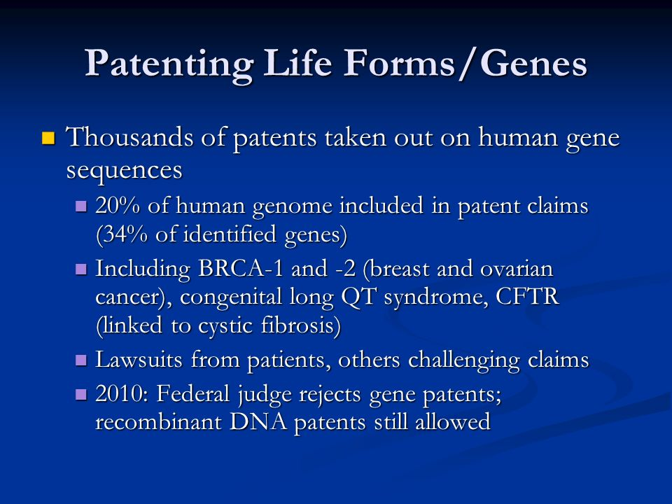 Patenting Life Forms/Genes Thousands of patents taken out on human gene sequences Thousands of patents taken out on human gene sequences 20% of human genome included in patent claims (34% of identified genes) 20% of human genome included in patent claims (34% of identified genes) Including BRCA-1 and -2 (breast and ovarian cancer), congenital long QT syndrome, CFTR (linked to cystic fibrosis) Including BRCA-1 and -2 (breast and ovarian cancer), congenital long QT syndrome, CFTR (linked to cystic fibrosis) Lawsuits from patients, others challenging claims Lawsuits from patients, others challenging claims 2010: Federal judge rejects gene patents; recombinant DNA patents still allowed 2010: Federal judge rejects gene patents; recombinant DNA patents still allowed