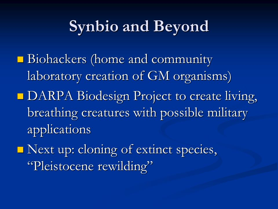 Synbio and Beyond Biohackers (home and community laboratory creation of GM organisms) Biohackers (home and community laboratory creation of GM organisms) DARPA Biodesign Project to create living, breathing creatures with possible military applications DARPA Biodesign Project to create living, breathing creatures with possible military applications Next up: cloning of extinct species, Pleistocene rewilding Next up: cloning of extinct species, Pleistocene rewilding