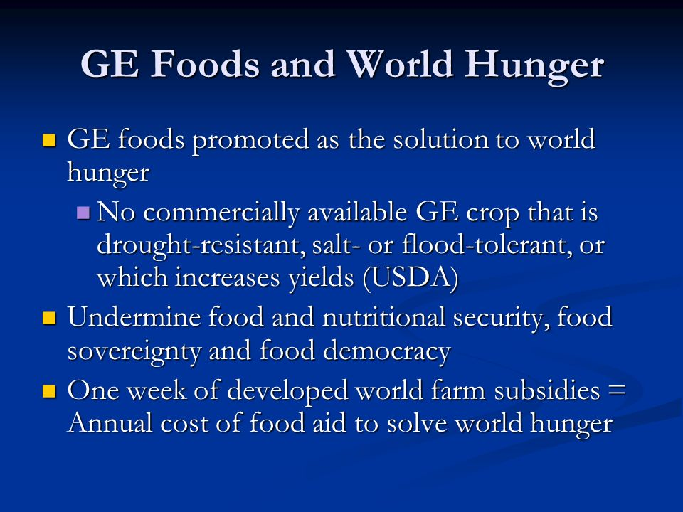 GE Foods and World Hunger GE foods promoted as the solution to world hunger GE foods promoted as the solution to world hunger No commercially available GE crop that is drought-resistant, salt- or flood-tolerant, or which increases yields (USDA) No commercially available GE crop that is drought-resistant, salt- or flood-tolerant, or which increases yields (USDA) Undermine food and nutritional security, food sovereignty and food democracy Undermine food and nutritional security, food sovereignty and food democracy One week of developed world farm subsidies = Annual cost of food aid to solve world hunger One week of developed world farm subsidies = Annual cost of food aid to solve world hunger