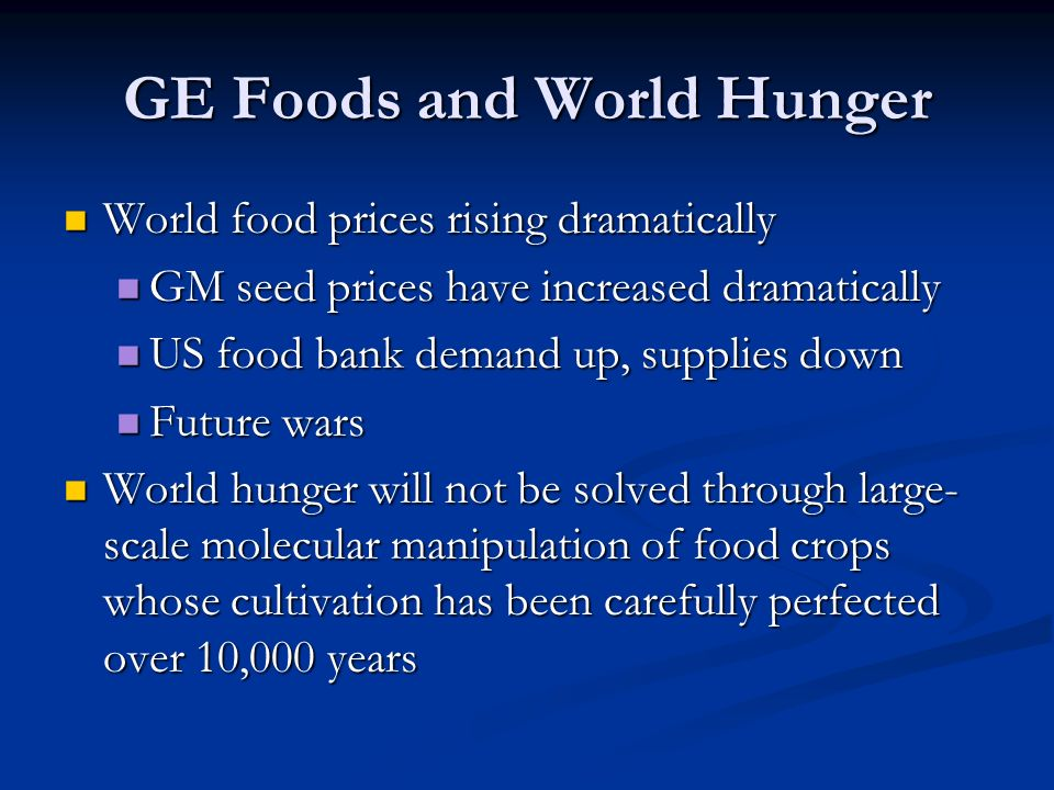 GE Foods and World Hunger World food prices rising dramatically World food prices rising dramatically GM seed prices have increased dramatically GM seed prices have increased dramatically US food bank demand up, supplies down US food bank demand up, supplies down Future wars Future wars World hunger will not be solved through large- scale molecular manipulation of food crops whose cultivation has been carefully perfected over 10,000 years World hunger will not be solved through large- scale molecular manipulation of food crops whose cultivation has been carefully perfected over 10,000 years