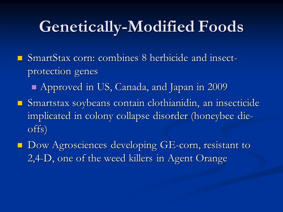 Genetically-Modified Foods SmartStax corn: combines 8 herbicide and insect- protection genes SmartStax corn: combines 8 herbicide and insect- protection genes Approved in US, Canada, and Japan in 2009 Approved in US, Canada, and Japan in 2009 Smartstax soybeans contain clothianidin, an insecticide implicated in colony collapse disorder (honeybee die- offs) Smartstax soybeans contain clothianidin, an insecticide implicated in colony collapse disorder (honeybee die- offs) Dow Agrosciences developing GE-corn, resistant to 2,4-D, one of the weed killers in Agent Orange Dow Agrosciences developing GE-corn, resistant to 2,4-D, one of the weed killers in Agent Orange