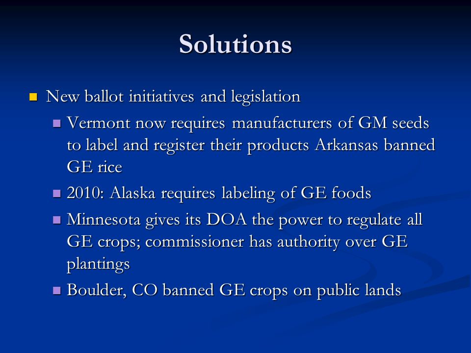 Solutions New ballot initiatives and legislation New ballot initiatives and legislation Vermont now requires manufacturers of GM seeds to label and register their products Arkansas banned GE rice Vermont now requires manufacturers of GM seeds to label and register their products Arkansas banned GE rice 2010: Alaska requires labeling of GE foods 2010: Alaska requires labeling of GE foods Minnesota gives its DOA the power to regulate all GE crops; commissioner has authority over GE plantings Minnesota gives its DOA the power to regulate all GE crops; commissioner has authority over GE plantings Boulder, CO banned GE crops on public lands Boulder, CO banned GE crops on public lands