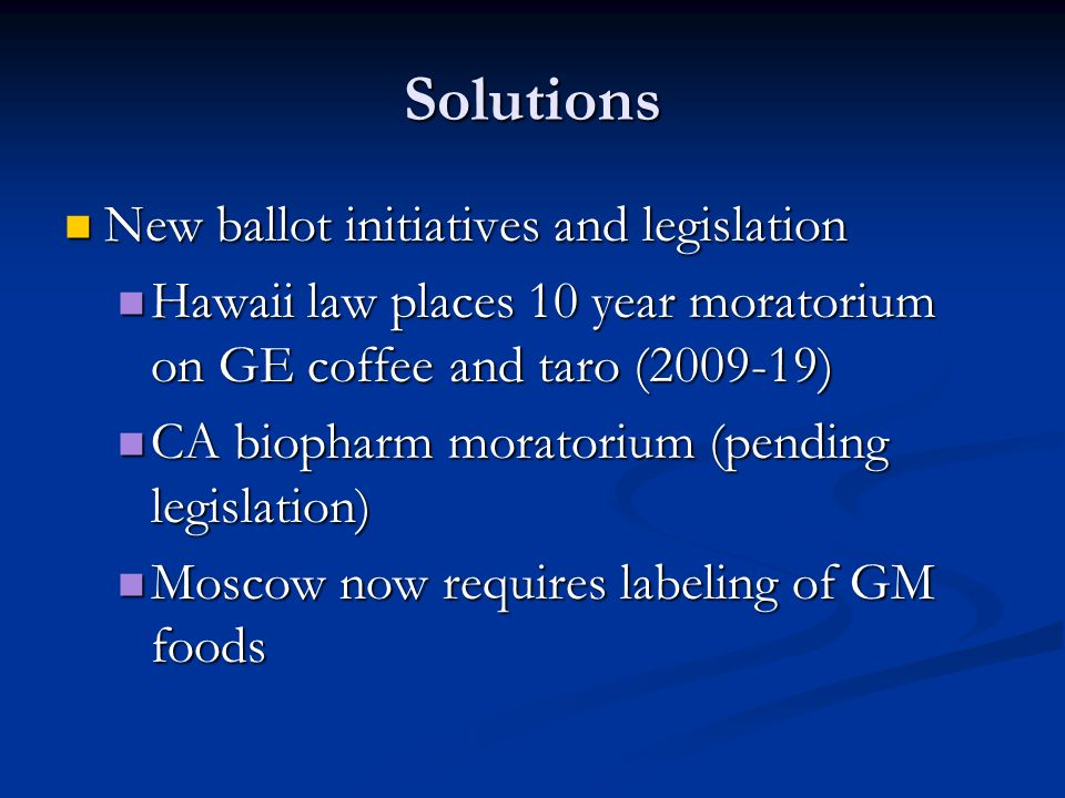Solutions New ballot initiatives and legislation New ballot initiatives and legislation Hawaii law places 10 year moratorium on GE coffee and taro (2009-19) Hawaii law places 10 year moratorium on GE coffee and taro (2009-19) CA biopharm moratorium (pending legislation) CA biopharm moratorium (pending legislation) Moscow now requires labeling of GM foods Moscow now requires labeling of GM foods