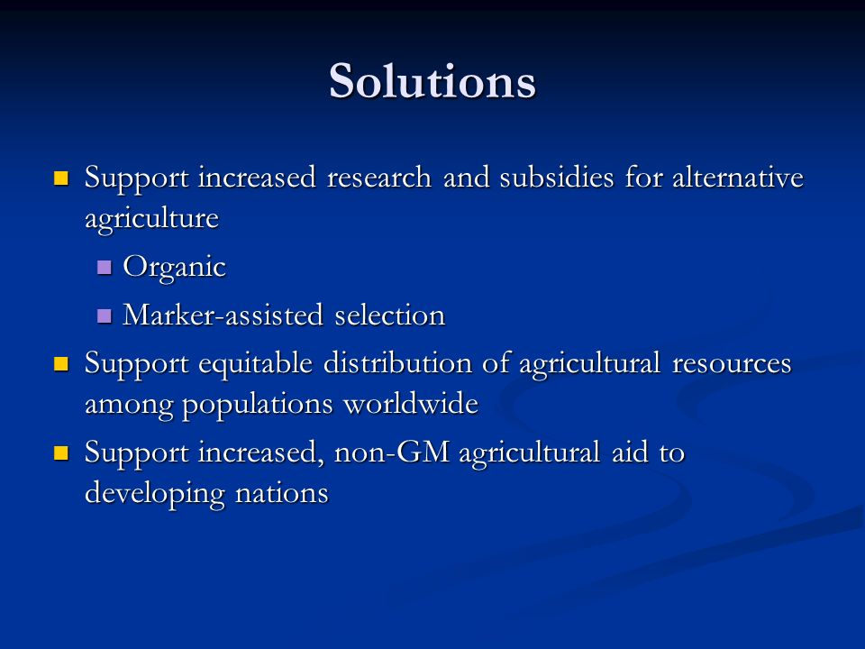 Solutions Support increased research and subsidies for alternative agriculture Support increased research and subsidies for alternative agriculture Organic Organic Marker-assisted selection Marker-assisted selection Support equitable distribution of agricultural resources among populations worldwide Support equitable distribution of agricultural resources among populations worldwide Support increased, non-GM agricultural aid to developing nations Support increased, non-GM agricultural aid to developing nations