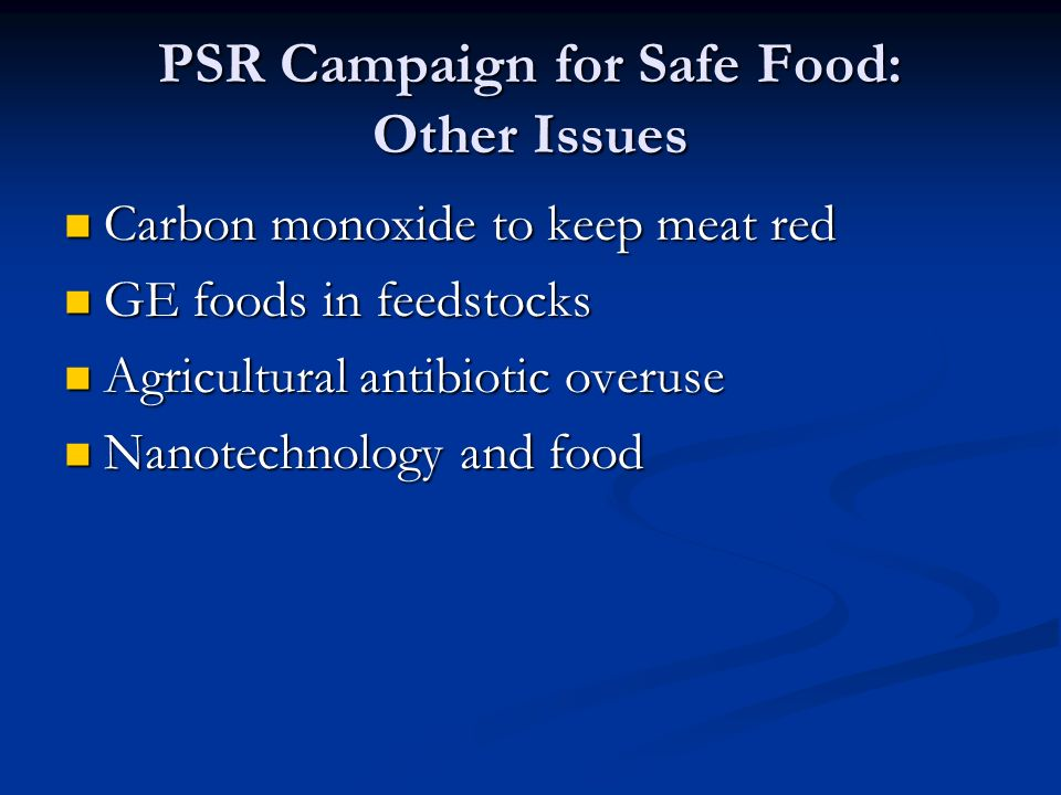 PSR Campaign for Safe Food: Other Issues Carbon monoxide to keep meat red Carbon monoxide to keep meat red GE foods in feedstocks GE foods in feedstocks Agricultural antibiotic overuse Agricultural antibiotic overuse Nanotechnology and food Nanotechnology and food