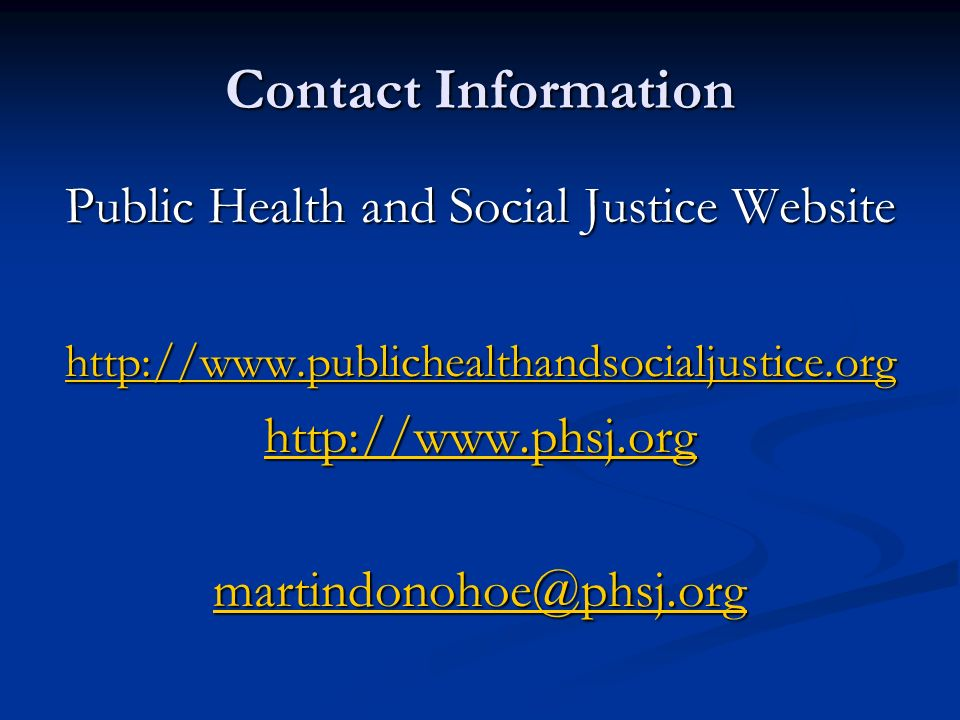 Contact Information Public Health and Social Justice Website http://www.publichealthandsocialjustice.org http://www.phsj.org martindonohoe@phsj.org