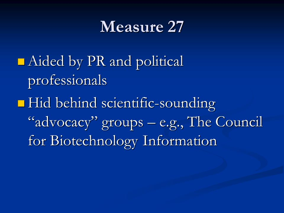 Measure 27 Aided by PR and political professionals Aided by PR and political professionals Hid behind scientific-sounding advocacy groups – e.g., The Council for Biotechnology Information Hid behind scientific-sounding advocacy groups – e.g., The Council for Biotechnology Information