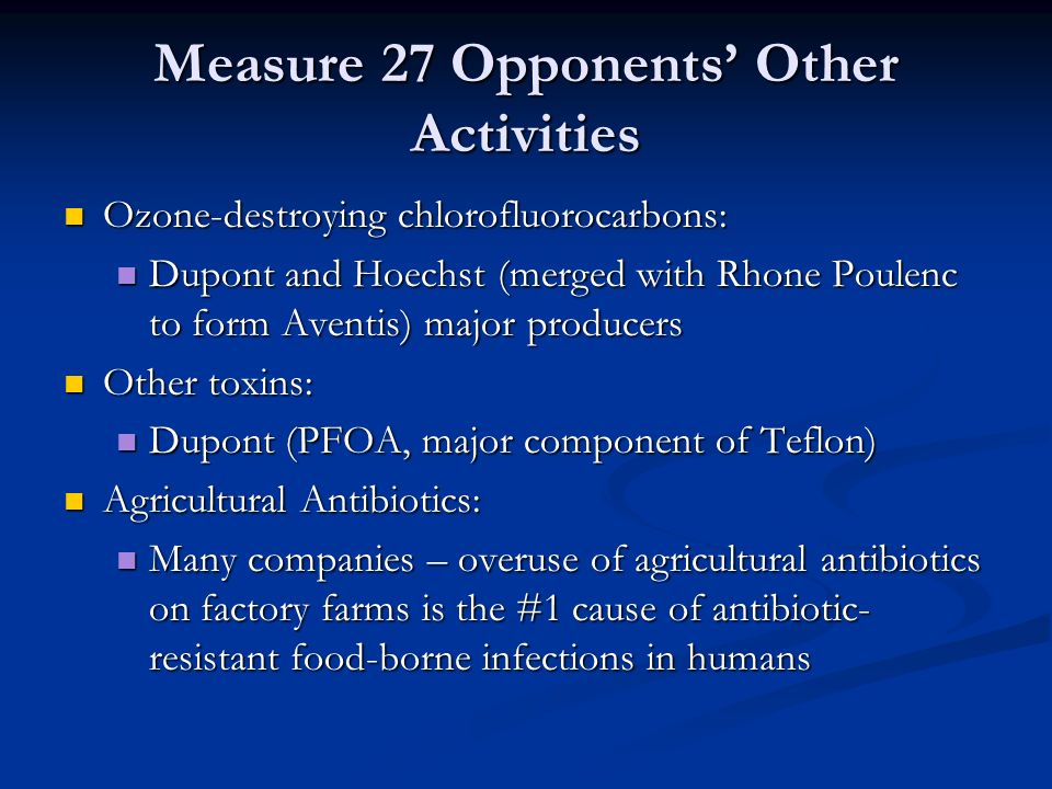 Measure 27 Opponents' Other Activities Ozone-destroying chlorofluorocarbons: Ozone-destroying chlorofluorocarbons: Dupont and Hoechst (merged with Rhone Poulenc to form Aventis) major producers Dupont and Hoechst (merged with Rhone Poulenc to form Aventis) major producers Other toxins: Other toxins: Dupont (PFOA, major component of Teflon) Dupont (PFOA, major component of Teflon) Agricultural Antibiotics: Agricultural Antibiotics: Many companies – overuse of agricultural antibiotics on factory farms is the #1 cause of antibiotic- resistant food-borne infections in humans Many companies – overuse of agricultural antibiotics on factory farms is the #1 cause of antibiotic- resistant food-borne infections in humans