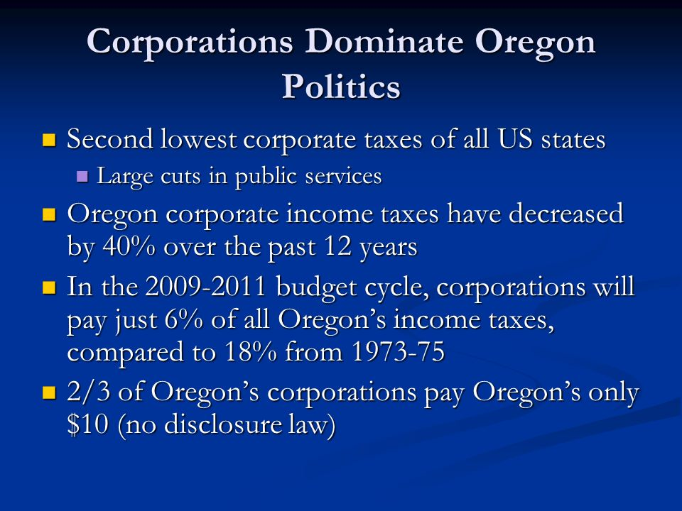 Corporations Dominate Oregon Politics Second lowest corporate taxes of all US states Second lowest corporate taxes of all US states Large cuts in public services Large cuts in public services Oregon corporate income taxes have decreased by 40% over the past 12 years Oregon corporate income taxes have decreased by 40% over the past 12 years In the 2009-2011 budget cycle, corporations will pay just 6% of all Oregon's income taxes, compared to 18% from 1973-75 In the 2009-2011 budget cycle, corporations will pay just 6% of all Oregon's income taxes, compared to 18% from 1973-75 2/3 of Oregon's corporations pay Oregon's only $10 (no disclosure law) 2/3 of Oregon's corporations pay Oregon's only $10 (no disclosure law)