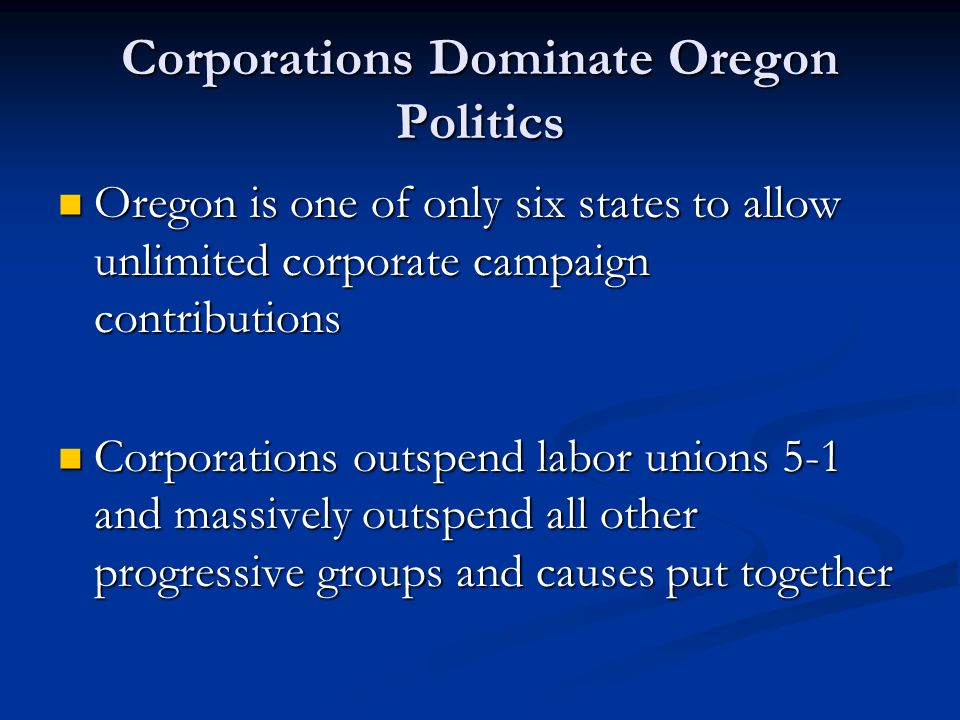 Corporations Dominate Oregon Politics Oregon is one of only six states to allow unlimited corporate campaign contributions Oregon is one of only six states to allow unlimited corporate campaign contributions Corporations outspend labor unions 5-1 and massively outspend all other progressive groups and causes put together Corporations outspend labor unions 5-1 and massively outspend all other progressive groups and causes put together