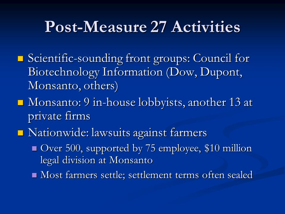 Post-Measure 27 Activities Scientific-sounding front groups: Council for Biotechnology Information (Dow, Dupont, Monsanto, others) Scientific-sounding front groups: Council for Biotechnology Information (Dow, Dupont, Monsanto, others) Monsanto: 9 in-house lobbyists, another 13 at private firms Monsanto: 9 in-house lobbyists, another 13 at private firms Nationwide: lawsuits against farmers Nationwide: lawsuits against farmers Over 500, supported by 75 employee, $10 million legal division at Monsanto Over 500, supported by 75 employee, $10 million legal division at Monsanto Most farmers settle; settlement terms often sealed Most farmers settle; settlement terms often sealed