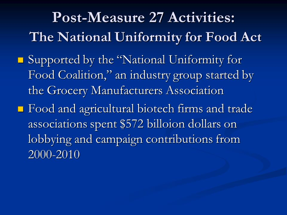 Post-Measure 27 Activities: The National Uniformity for Food Act Supported by the National Uniformity for Food Coalition, an industry group started by the Grocery Manufacturers Association Supported by the National Uniformity for Food Coalition, an industry group started by the Grocery Manufacturers Association Food and agricultural biotech firms and trade associations spent $572 billoion dollars on lobbying and campaign contributions from 2000-2010 Food and agricultural biotech firms and trade associations spent $572 billoion dollars on lobbying and campaign contributions from 2000-2010