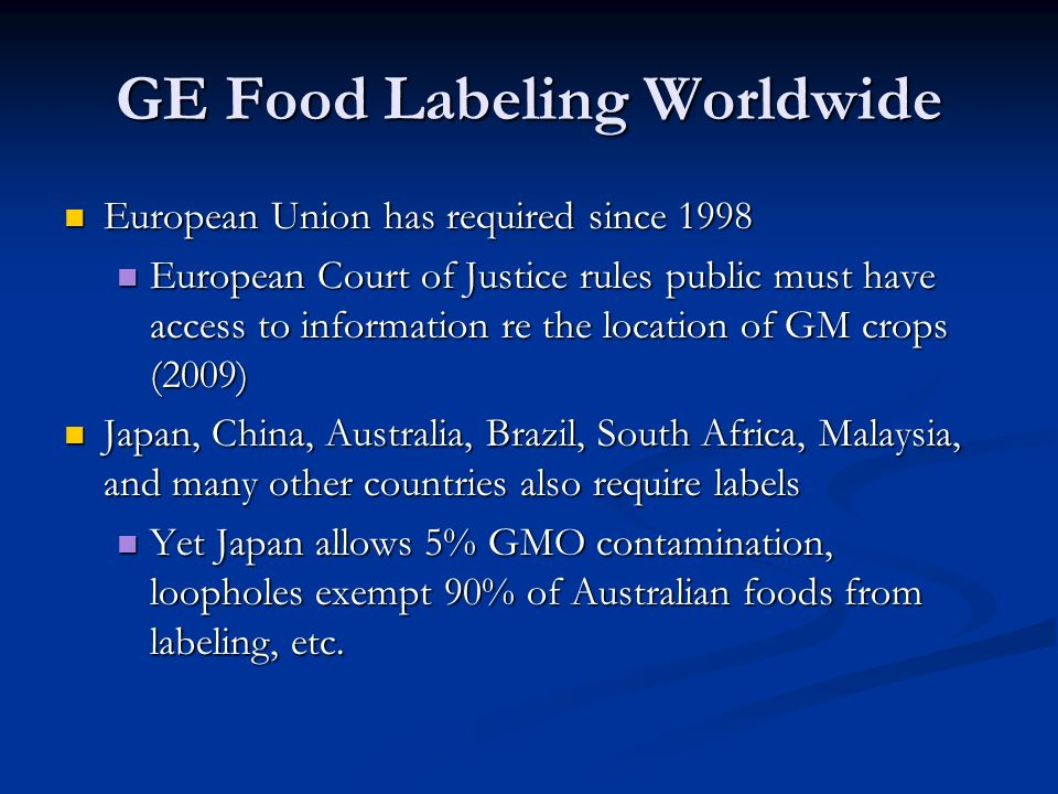 GE Food Labeling Worldwide European Union has required since 1998 European Union has required since 1998 European Court of Justice rules public must have access to information re the location of GM crops (2009) European Court of Justice rules public must have access to information re the location of GM crops (2009) Japan, China, Australia, Brazil, South Africa, Malaysia, and many other countries also require labels Japan, China, Australia, Brazil, South Africa, Malaysia, and many other countries also require labels Yet Japan allows 5% GMO contamination, loopholes exempt 90% of Australian foods from labeling, etc.