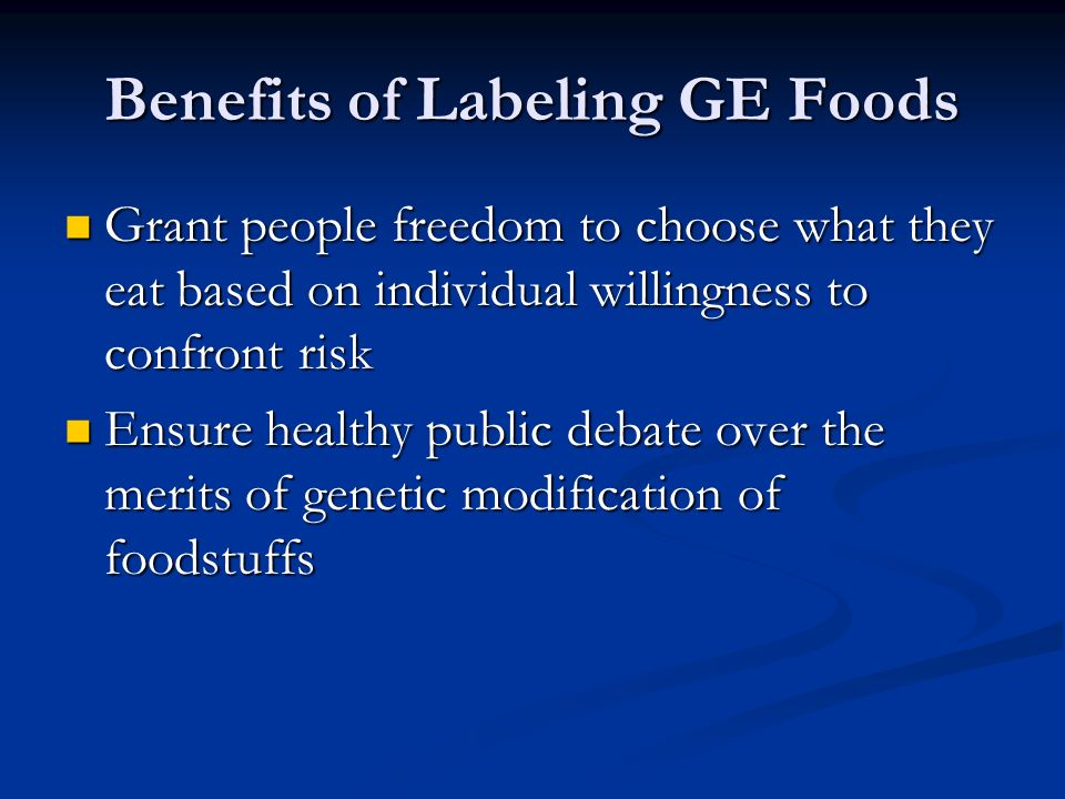 Benefits of Labeling GE Foods Grant people freedom to choose what they eat based on individual willingness to confront risk Grant people freedom to choose what they eat based on individual willingness to confront risk Ensure healthy public debate over the merits of genetic modification of foodstuffs Ensure healthy public debate over the merits of genetic modification of foodstuffs