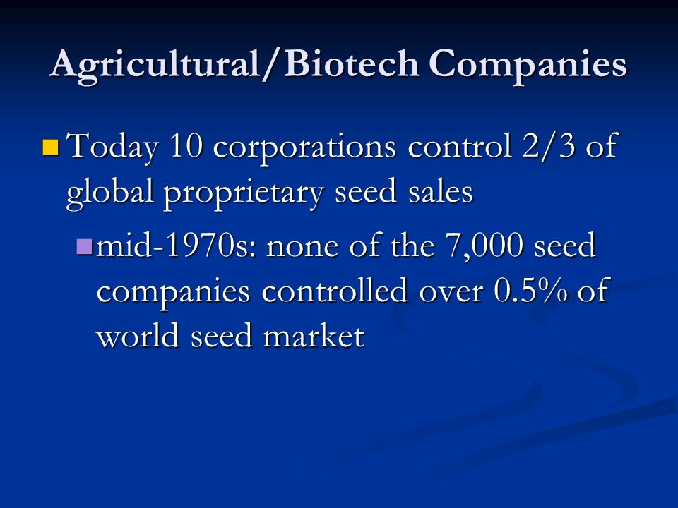 Agricultural/Biotech Companies Today 10 corporations control 2/3 of global proprietary seed sales Today 10 corporations control 2/3 of global proprietary seed sales mid-1970s: none of the 7,000 seed companies controlled over 0.5% of world seed market mid-1970s: none of the 7,000 seed companies controlled over 0.5% of world seed market