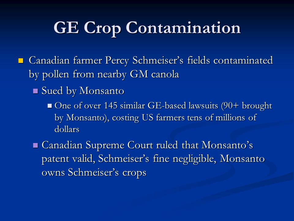 GE Crop Contamination Canadian farmer Percy Schmeiser's fields contaminated by pollen from nearby GM canola Canadian farmer Percy Schmeiser's fields contaminated by pollen from nearby GM canola Sued by Monsanto Sued by Monsanto One of over 145 similar GE-based lawsuits (90+ brought by Monsanto), costing US farmers tens of millions of dollars One of over 145 similar GE-based lawsuits (90+ brought by Monsanto), costing US farmers tens of millions of dollars Canadian Supreme Court ruled that Monsanto's patent valid, Schmeiser's fine negligible, Monsanto owns Schmeiser's crops Canadian Supreme Court ruled that Monsanto's patent valid, Schmeiser's fine negligible, Monsanto owns Schmeiser's crops