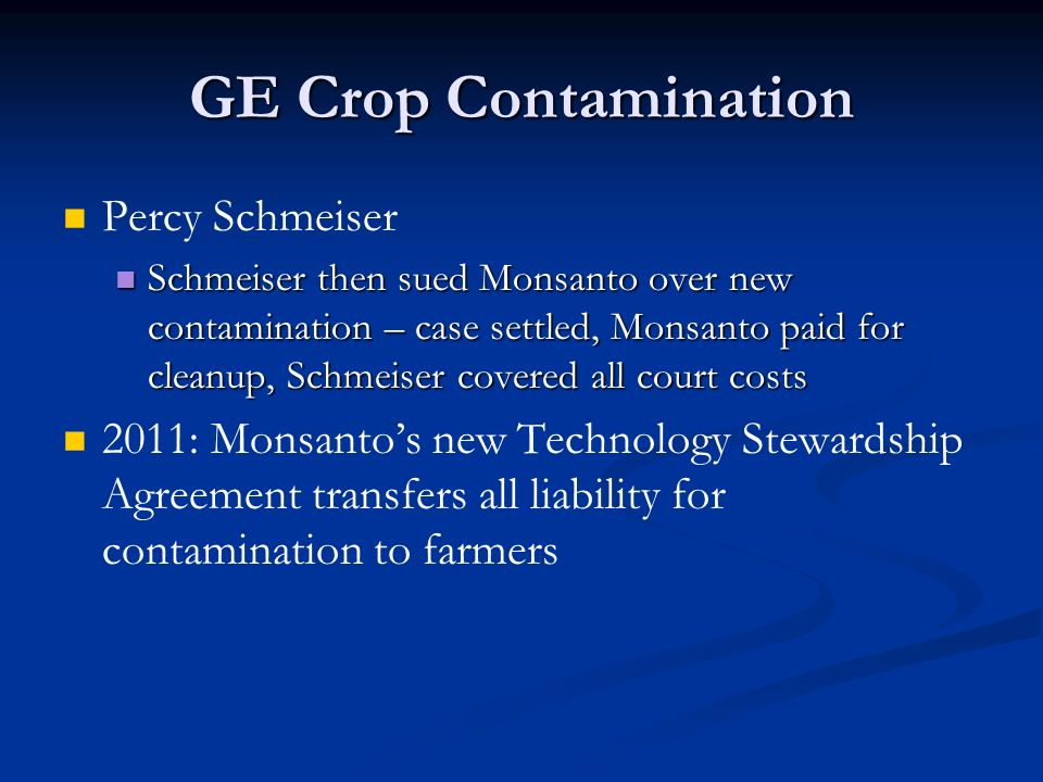 GE Crop Contamination Percy Schmeiser Schmeiser then sued Monsanto over new contamination – case settled, Monsanto paid for cleanup, Schmeiser covered all court costs Schmeiser then sued Monsanto over new contamination – case settled, Monsanto paid for cleanup, Schmeiser covered all court costs 2011: Monsanto's new Technology Stewardship Agreement transfers all liability for contamination to farmers