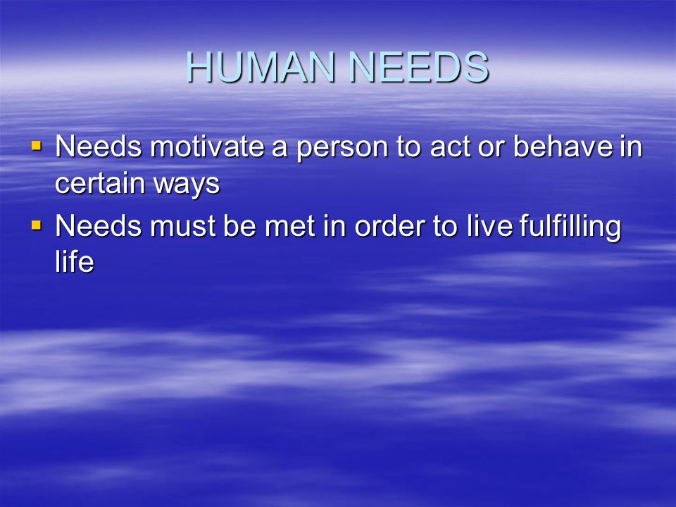 HUMAN NEEDS  Needs motivate a person to act or behave in certain ways  Needs must be met in order to live fulfilling life