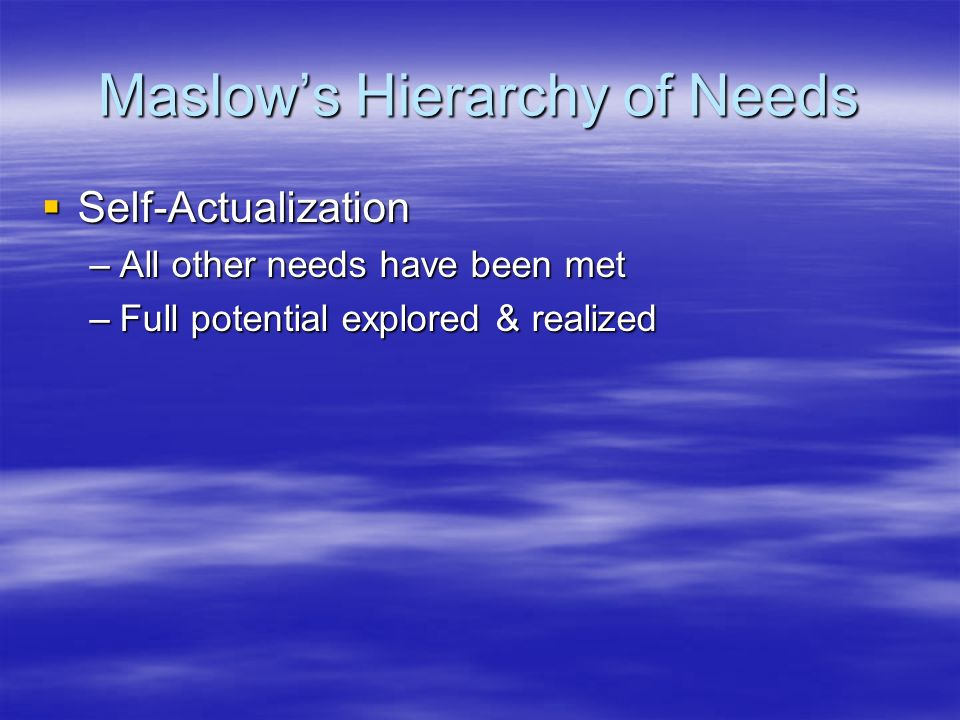 Maslow's Hierarchy of Needs  Self-Actualization –All other needs have been met –Full potential explored & realized