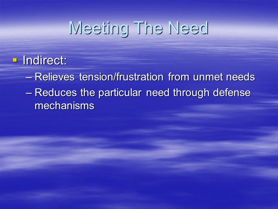 Meeting The Need  Indirect: –Relieves tension/frustration from unmet needs –Reduces the particular need through defense mechanisms