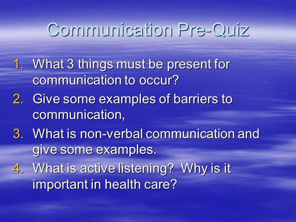 Communication Pre-Quiz 1.What 3 things must be present for communication to occur.