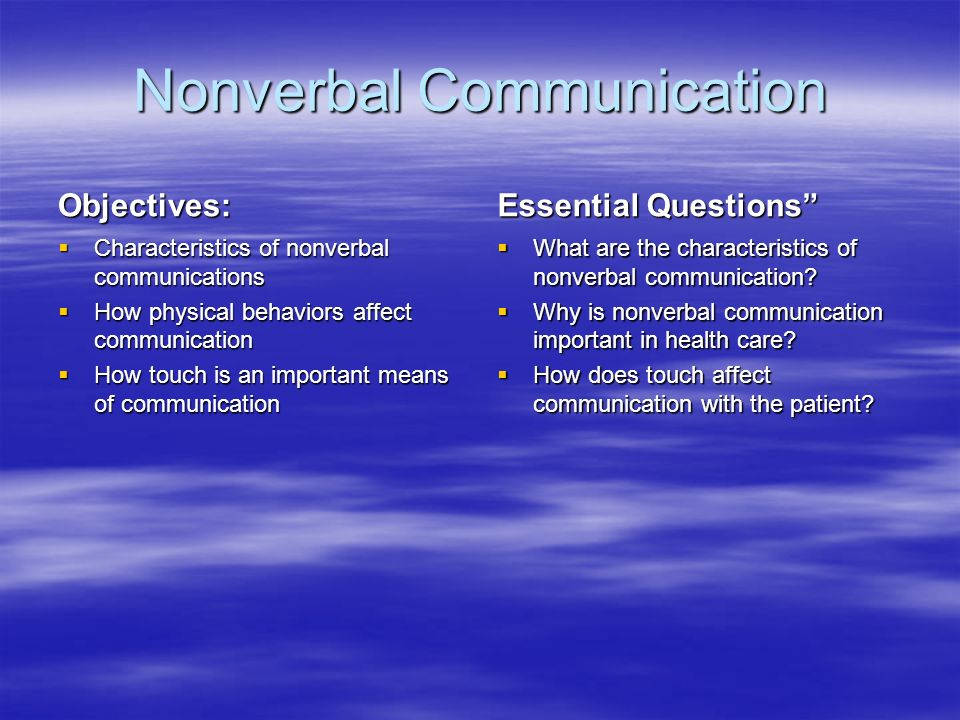 Nonverbal Communication Objectives:  Characteristics of nonverbal communications  How physical behaviors affect communication  How touch is an important means of communication Essential Questions  What are the characteristics of nonverbal communication.