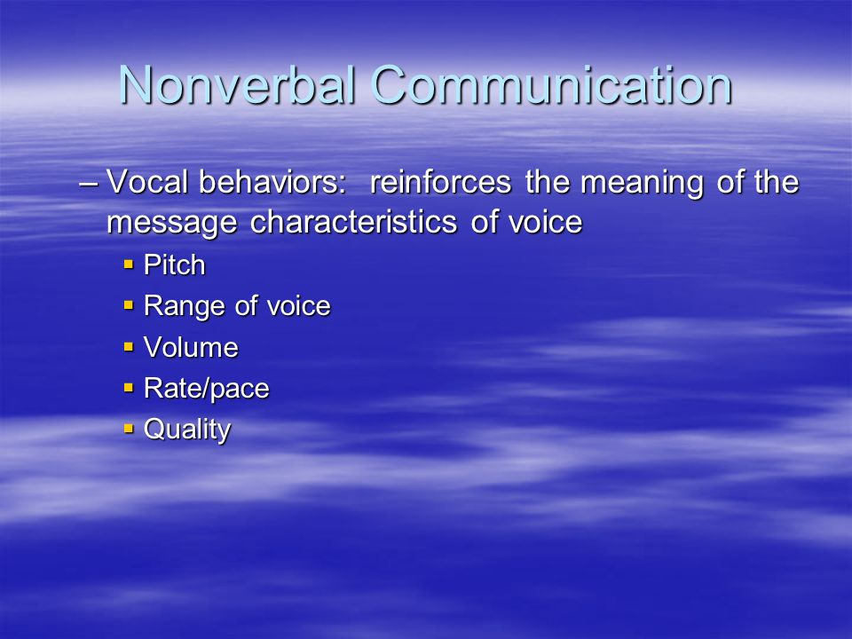 Nonverbal Communication –Vocal behaviors: reinforces the meaning of the message characteristics of voice  Pitch  Range of voice  Volume  Rate/pace  Quality