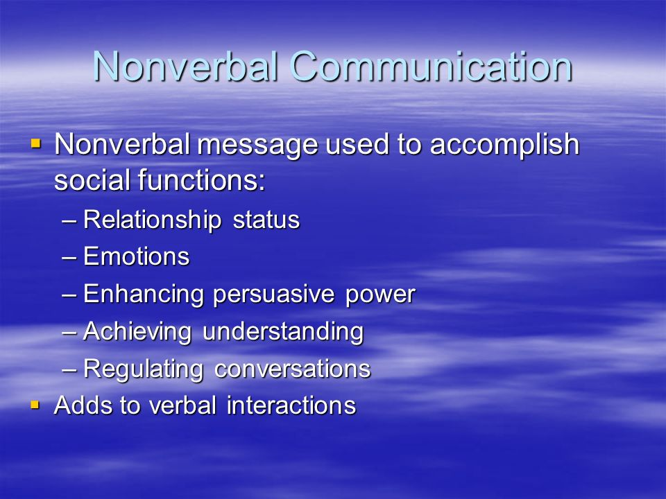 Nonverbal Communication  Nonverbal message used to accomplish social functions: –Relationship status –Emotions –Enhancing persuasive power –Achieving understanding –Regulating conversations  Adds to verbal interactions
