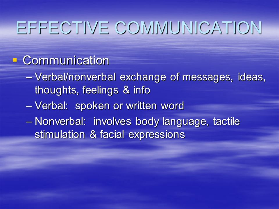 EFFECTIVE COMMUNICATION  Communication –Verbal/nonverbal exchange of messages, ideas, thoughts, feelings & info –Verbal: spoken or written word –Nonverbal: involves body language, tactile stimulation & facial expressions