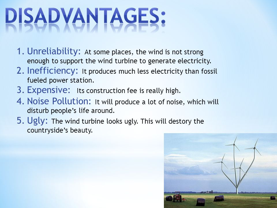 1.Unreliability: At some places, the wind is not strong enough to support the wind turbine to generate electricity.