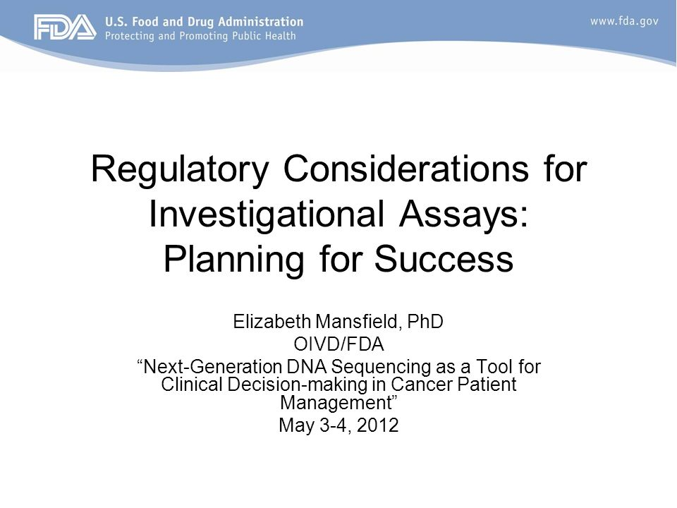 Regulatory Considerations for Investigational Assays: Planning for Success Elizabeth Mansfield, PhD OIVD/FDA Next-Generation DNA Sequencing as a Tool for Clinical Decision-making in Cancer Patient Management May 3-4, 2012
