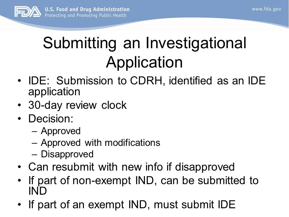 Submitting an Investigational Application IDE: Submission to CDRH, identified as an IDE application 30-day review clock Decision: –Approved –Approved with modifications –Disapproved Can resubmit with new info if disapproved If part of non-exempt IND, can be submitted to IND If part of an exempt IND, must submit IDE