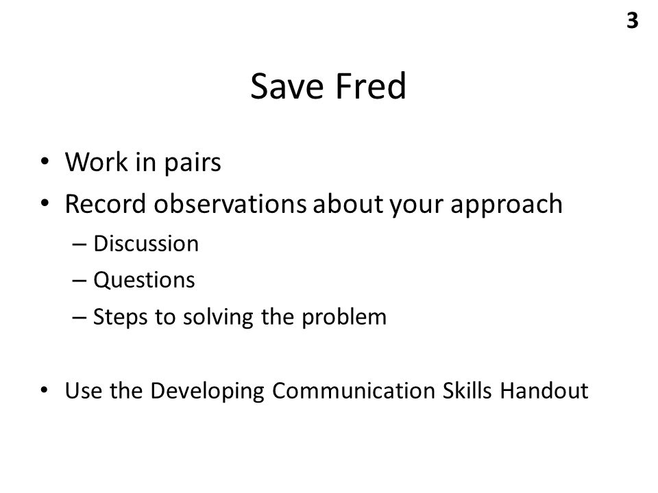Save Fred Work in pairs Record observations about your approach – Discussion – Questions – Steps to solving the problem Use the Developing Communication Skills Handout 3